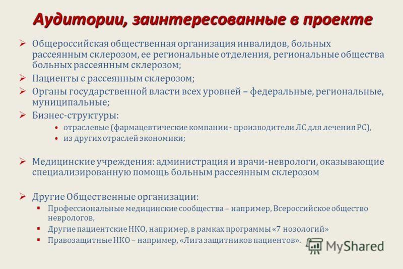 Аудитории, заинтересованные в проекте Общероссийская общественная организация инвалидов, больных рассеянным склерозом, ее региональные отделения, региональные общества больных рассеянным склерозом; Пациенты с рассеянным склерозом; Органы государствен