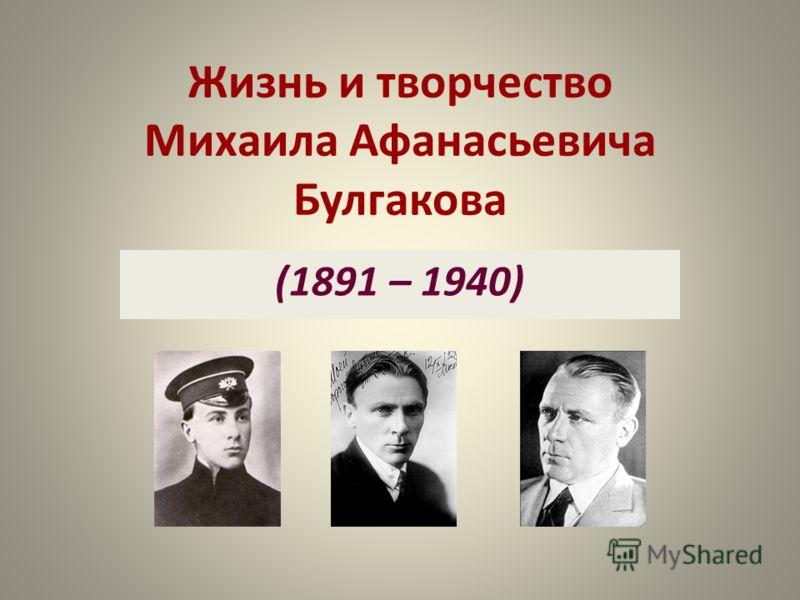 Жизнь и творчество Михаила Афанасьевича Булгакова (1891 – 1940)
