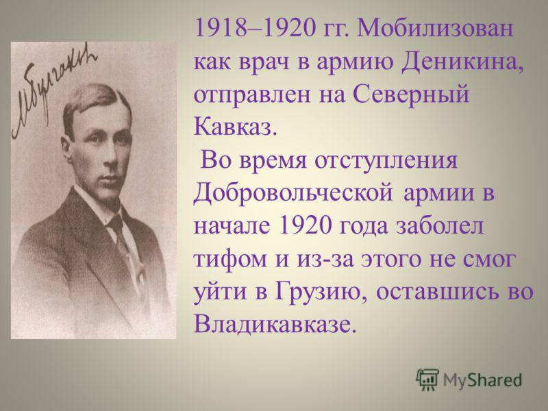 1918–1920 гг. Мобилизован как врач в армию Деникина, отправлен на Северный Кавказ. Во время отступления Добровольческой армии в начале 1920 года заболел тифом и из-за этого не смог уйти в Грузию, оставшись во Владикавказе.