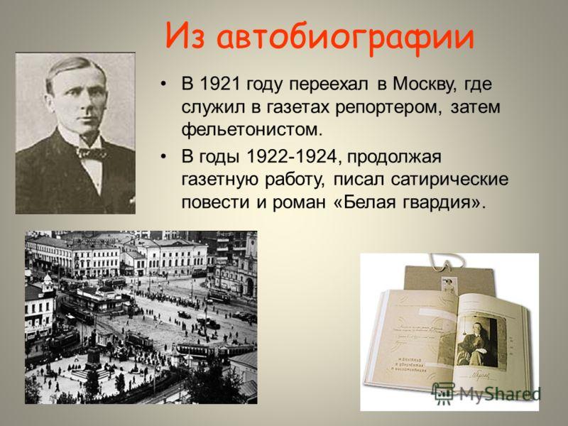 Из автобиографии В 1921 году переехал в Москву, где служил в газетах репортером, затем фельетонистом. В годы 1922-1924, продолжая газетную работу, писал сатирические повести и роман «Белая гвардия».