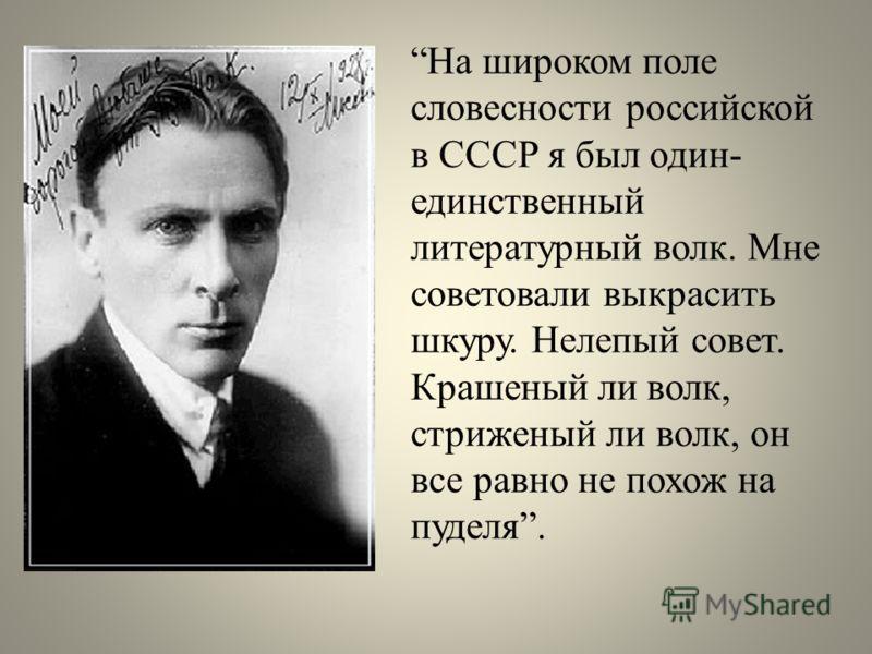 На широком поле словесности российской в СССР я был один- единственный литературный волк. Мне советовали выкрасить шкуру. Нелепый совет. Крашеный ли волк, стриженый ли волк, он все равно не похож на пуделя.
