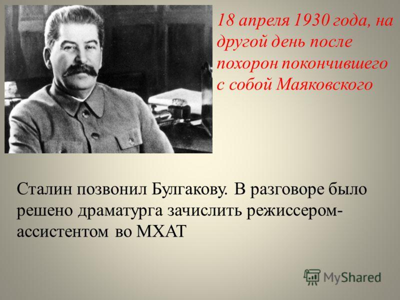 18 апреля 1930 года, на другой день после похорон покончившего с собой Маяковского Сталин позвонил Булгакову. В разговоре было решено драматурга зачислить режиссером- ассистентом во МХАТ