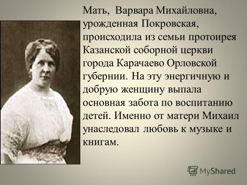 Мать, Варвара Михайловна, урожденная Покровская, происходила из семьи протоирея Казанской соборной церкви города Карачаево Орловской губернии. На эту энергичную и добрую женщину выпала основная забота по воспитанию детей. Именно от матери Михаил унас
