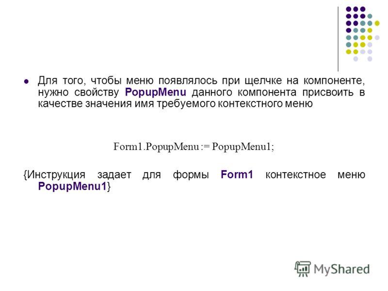 Для того, чтобы меню появлялось при щелчке на компоненте, нужно свойству PopupMenu данного компонента присвоить в качестве значения имя требуемого контекстного меню Form1.PopupMenu := PopupMenu1; {Инструкция задает для формы Form1 контекстное меню Po