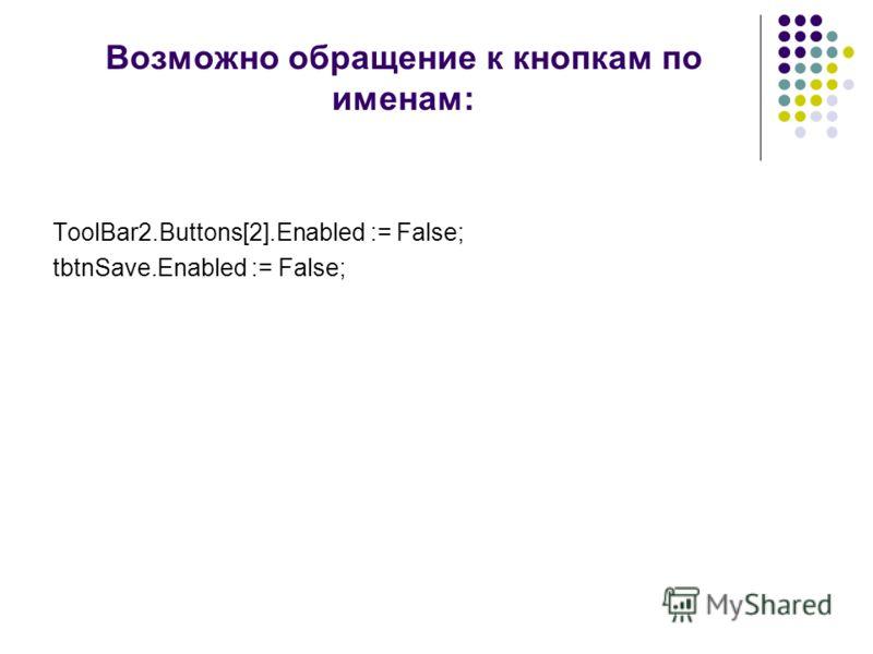 Возможно обращение к кнопкам по именам: ToolBar2.Buttons[2].Enabled := False; tbtnSave.Enabled := False;