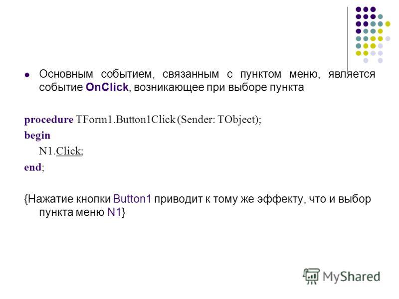 Основным событием, связанным с пунктом меню, является событие OnClick, возникающее при выборе пункта procedure TForm1.Button1Click (Sender: TObject); begin N1.Click; end; {Нажатие кнопки Button1 приводит к тому же эффекту, что и выбор пункта меню N1}