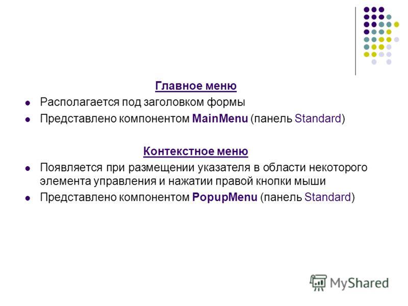 Главное меню Располагается под заголовком формы Представлено компонентом MainMenu (панель Standard) Контекстное меню Появляется при размещении указателя в области некоторого элемента управления и нажатии правой кнопки мыши Представлено компонентом Po