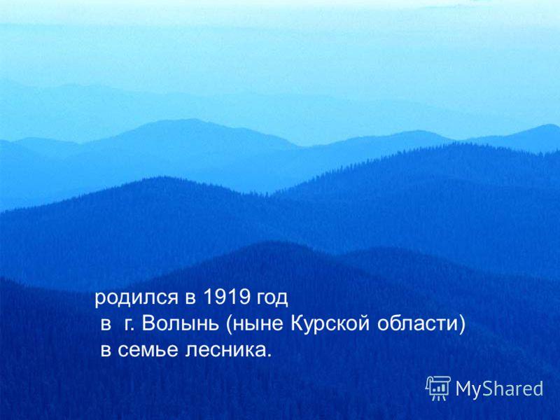 родился в 1919 год в г. Волынь (ныне Курской области) в семье лесника.