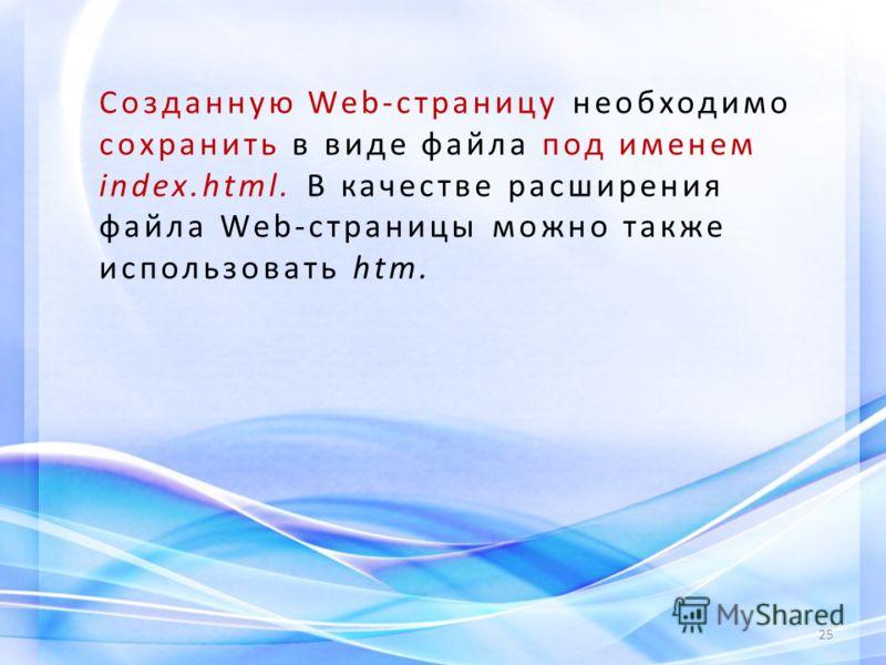 25 Созданную Web-страницу необходимо сохранить в виде файла под именем index.html. В качестве расширения файла Web-страницы можно также использовать htm.