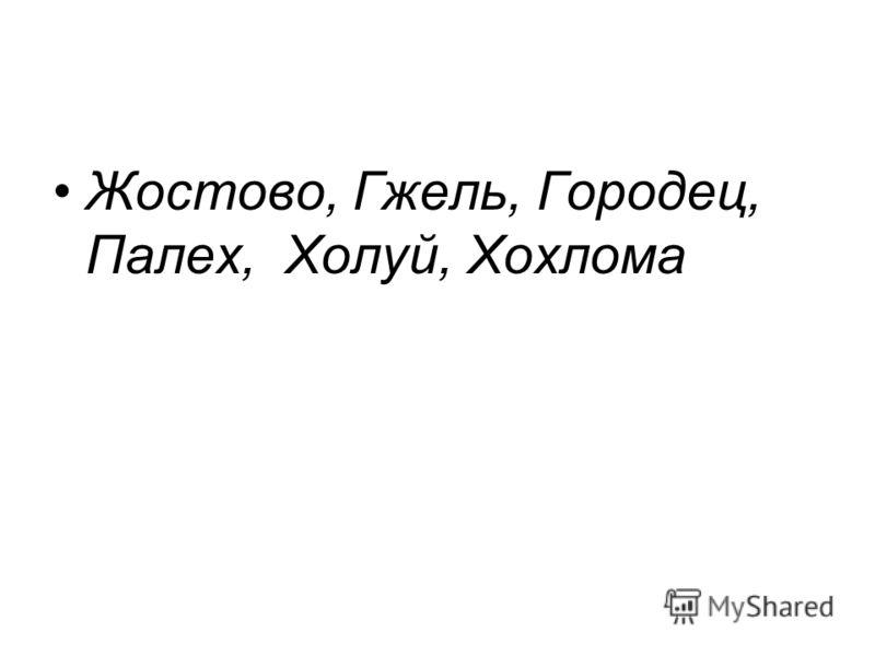 Жостово, Гжель, Городец, Палех, Холуй, Хохлома