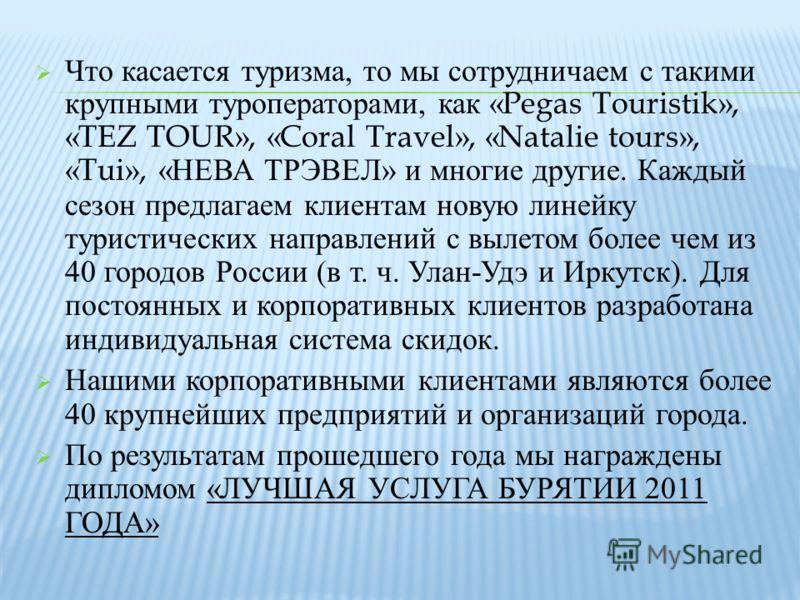 Что касается туризма, то мы сотрудничаем с такими крупными туроператорами, как «Pegas Touristik», «TEZ TOUR», «Coral Travel», «Natalie tours», «Tui», « НЕВА ТРЭВЕЛ » и многие другие. Каждый сезон предлагаем клиентам новую линейку туристических направ
