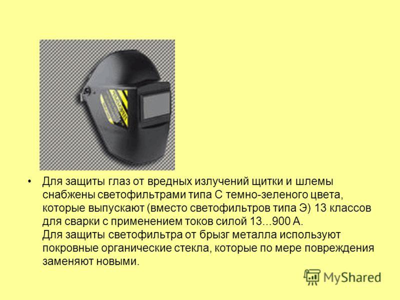 Для защиты глаз от вредных излучений щитки и шлемы снабжены светофильтрами типа С темно-зеленого цвета, которые выпускают (вместо светофильтров типа Э) 13 классов для сварки с применением токов силой 13...900 А. Для защиты светофильтра от брызг метал