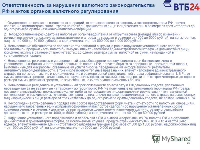 25 1. Осуществление незаконных валютных операций, то есть запрещенных валютным законодательством РФ, влечет наложение административного штрафа на граждан, должностных лиц и юридических лиц в размере от трех четвертых до одного размера суммы незаконно