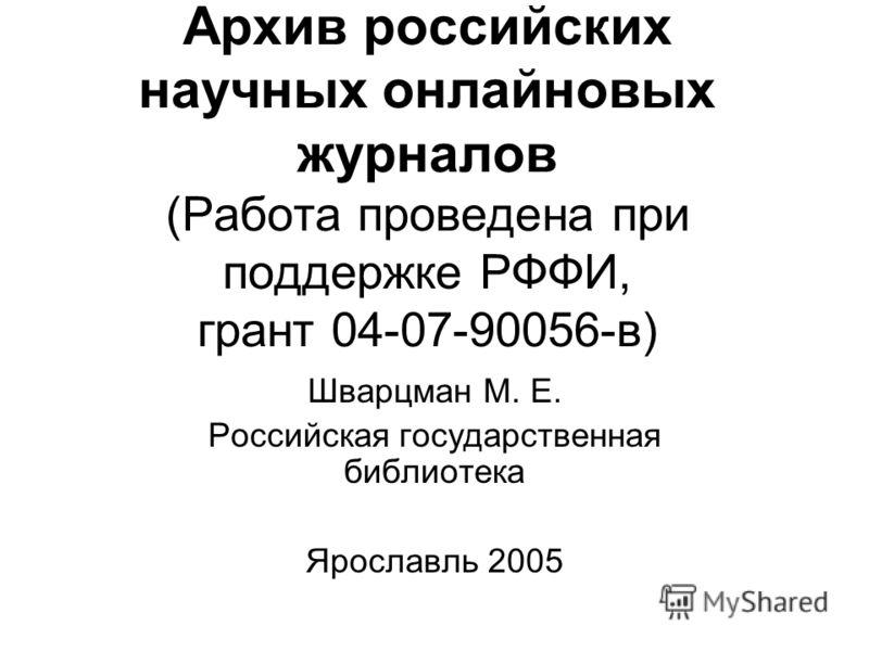 Архив российских научных онлайновых журналов (Работа проведена при поддержке РФФИ, грант 04-07-90056-в) Шварцман М. Е. Российская государственная библиотека Ярославль 2005