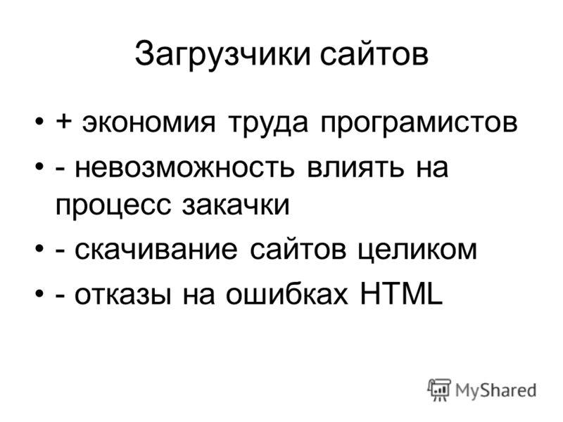 Загрузчики сайтов + экономия труда програмистов - невозможность влиять на процесс закачки - скачивание сайтов целиком - отказы на ошибках HTML