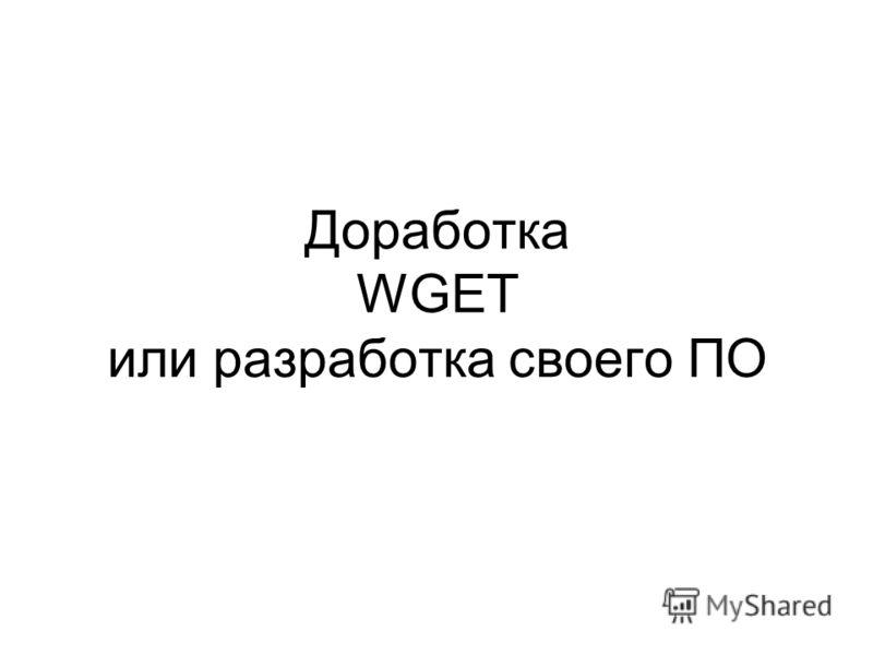 Доработка WGET или разработка своего ПО