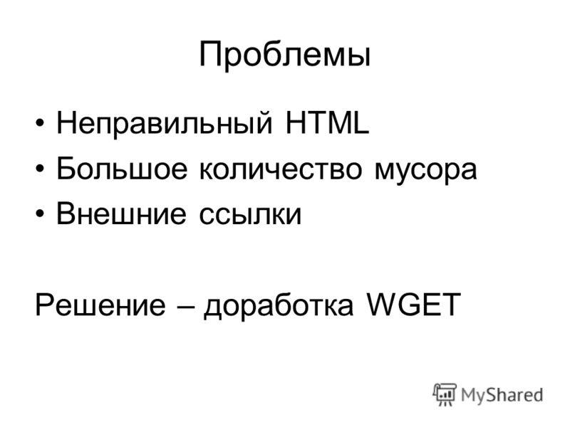 Проблемы Неправильный HTML Большое количество мусора Внешние ссылки Решение – доработка WGET