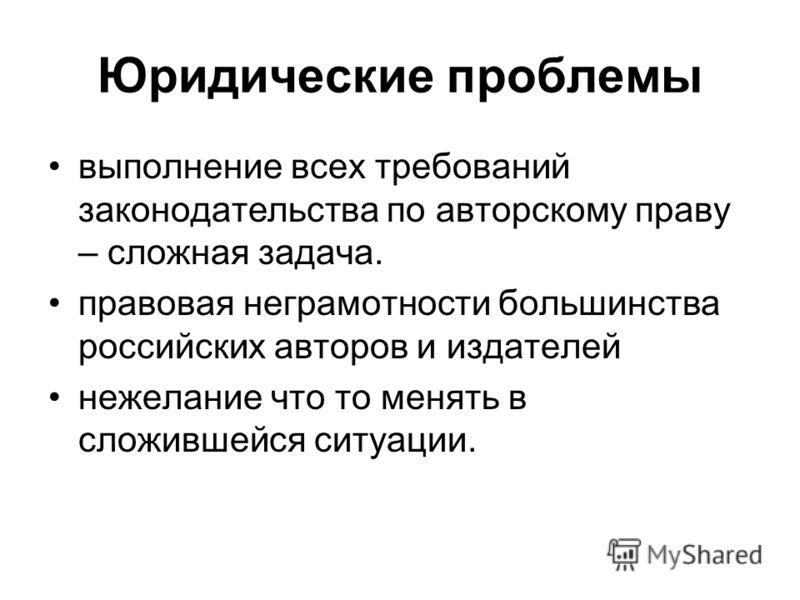 Юридические проблемы выполнение всех требований законодательства по авторскому праву – сложная задача. правовая неграмотности большинства российских авторов и издателей нежелание что то менять в сложившейся ситуации.