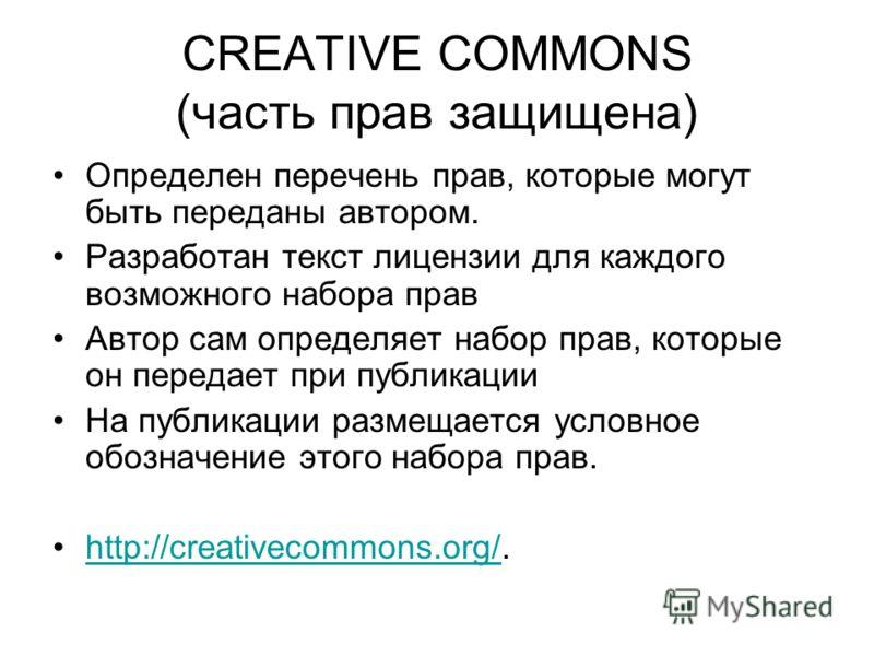 CREATIVE COMMONS (часть прав защищена) Определен перечень прав, которые могут быть переданы автором. Разработан текст лицензии для каждого возможного набора прав Автор сам определяет набор прав, которые он передает при публикации На публикации размещ