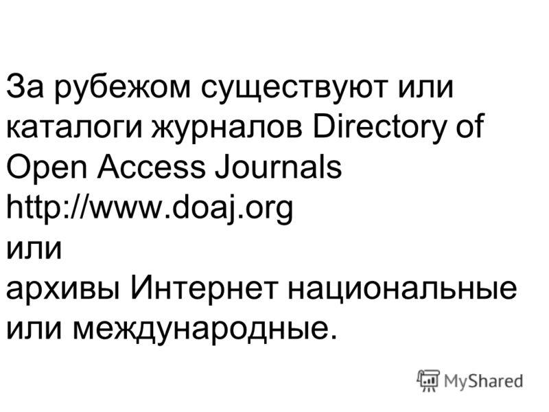 За рубежом существуют или каталоги журналов Directory of Open Access Journals http://www.doaj.org или архивы Интернет национальные или международные.