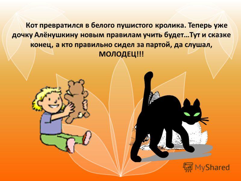 Кот превратился в белого пушистого кролика. Теперь уже дочку Алёнушкину новым правилам учить будет…Тут и сказке конец, а кто правильно сидел за партой, да слушал, МОЛОДЕЦ!!!