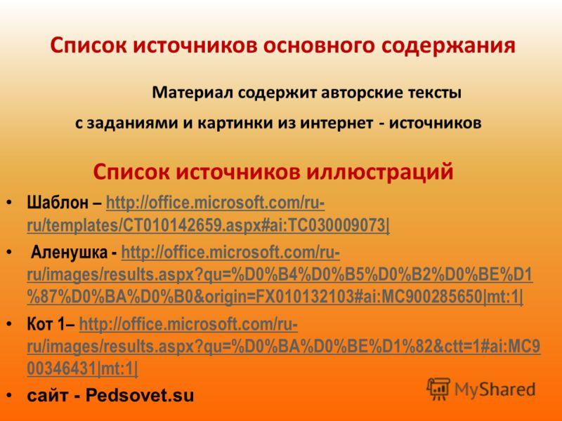 Список источников основного содержания Материал содержит авторские тексты с заданиями и картинки из интернет - источников Список источников иллюстраций Шаблон – http://office.microsoft.com/ru- ru/templates/CT010142659.aspx#ai:TC030009073|http://offic