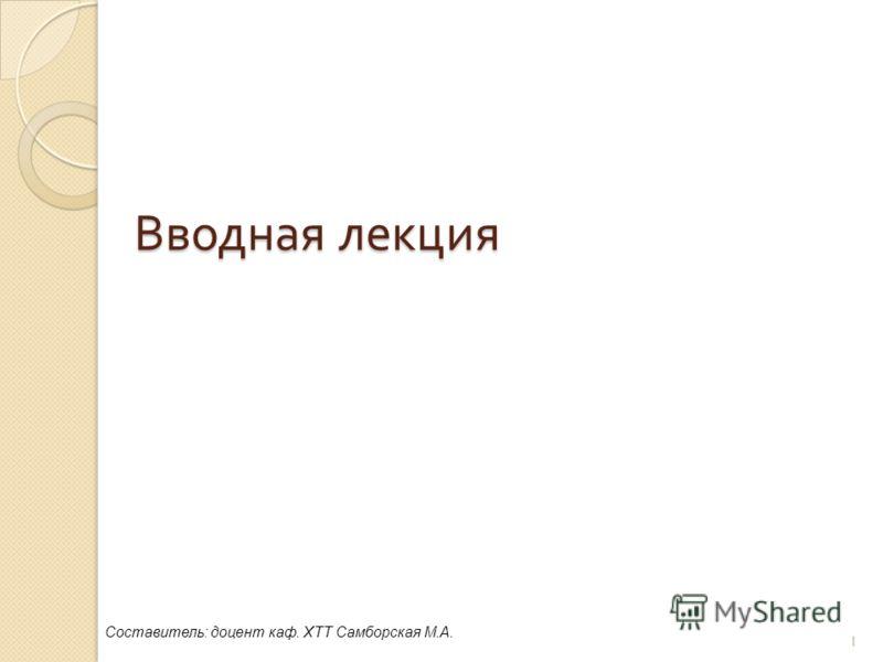 Вводная лекция 1 Составитель: доцент каф. ХТТ Самборская М.А.