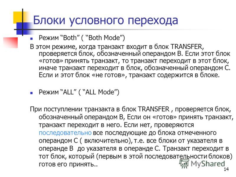 Блоки условного перехода Режим Both ( Both Mode) В этом режиме, когда транзакт входит в блок TRANSFER, проверяется блок, обозначенный операндом В. Если этот блок «готов» принять транзакт, то транзакт переходит в этот блок, иначе транзакт переходит в