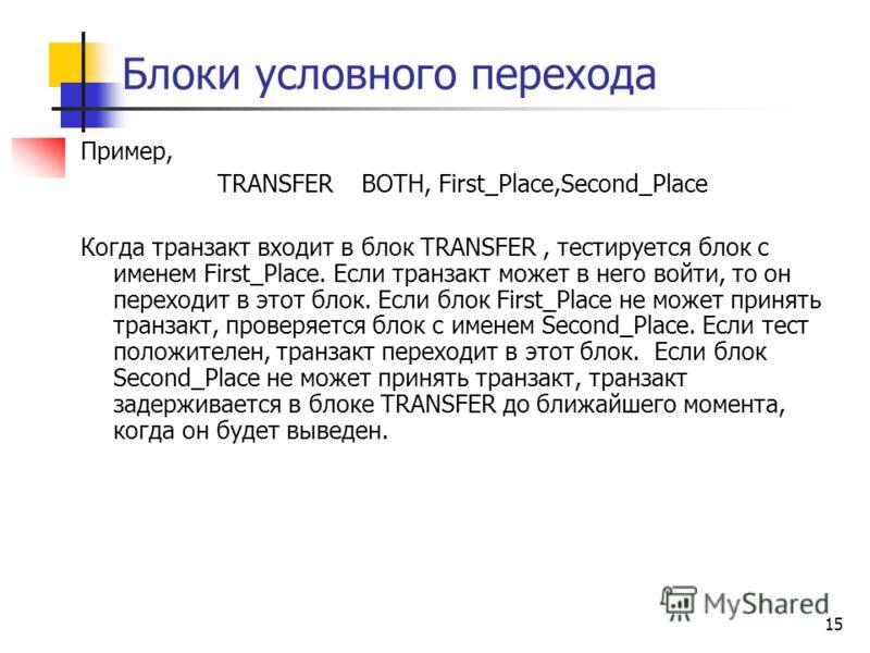 Блоки условного перехода Пример, TRANSFER BOTH, First_Place,Second_Place Когда транзакт входит в блок TRANSFER, тестируется блок с именем First_Place. Если транзакт может в него войти, то он переходит в этот блок. Если блок First_Place не может приня