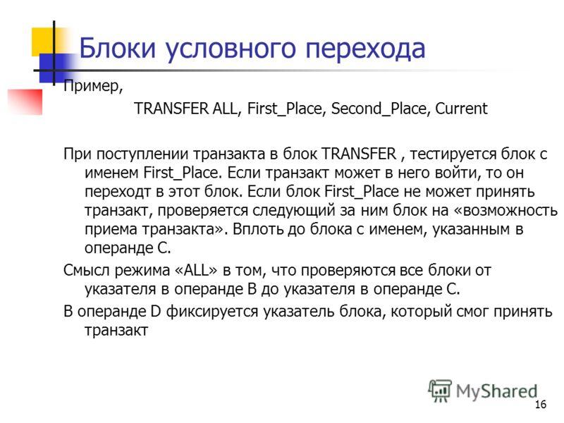 Блоки условного перехода Пример, TRANSFER ALL, First_Place, Second_Place, Сurrent При поступлении транзакта в блок TRANSFER, тестируется блок с именем First_Place. Если транзакт может в него войти, то он переходт в этот блок. Если блок First_Place не