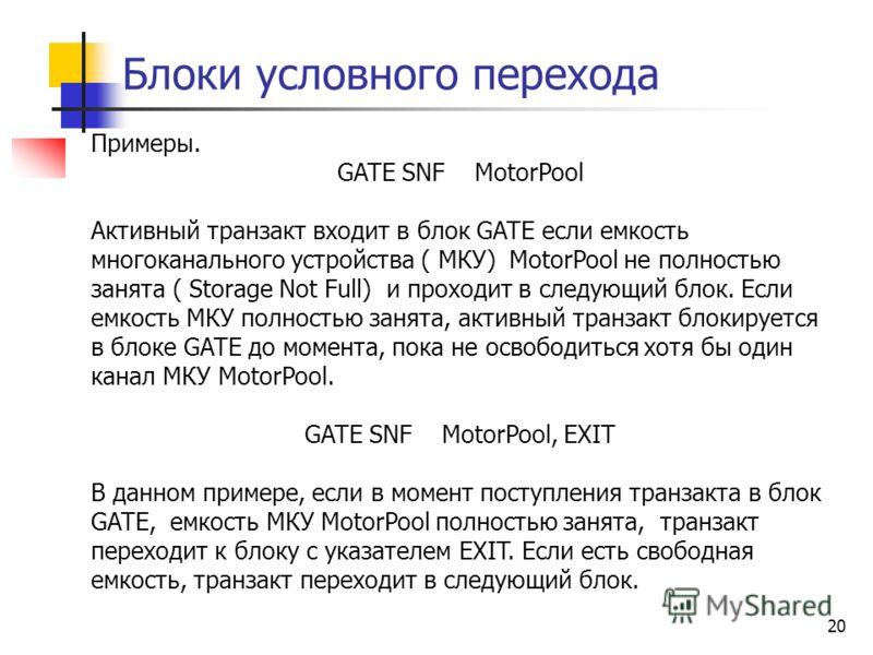 Блоки условного перехода 20 Примеры. GATE SNF MotorPool Активный транзакт входит в блок GATE если емкость многоканального устройства ( МКУ) MotorPool не полностью занята ( Storage Not Full) и проходит в следующий блок. Если емкость МКУ полностью заня