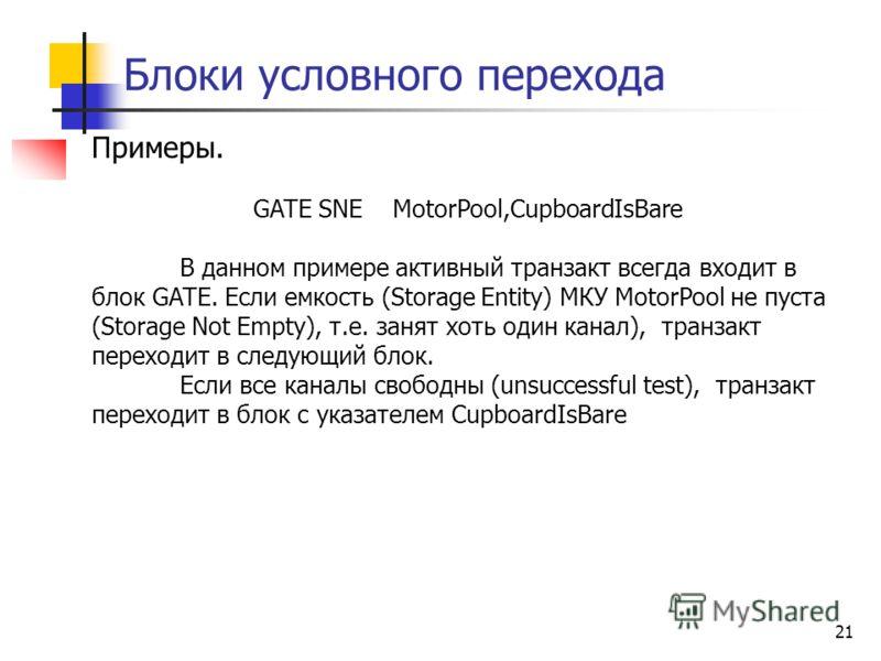 Блоки условного перехода 21 Примеры. GATE SNE MotorPool,CupboardIsBare В данном примере активный транзакт всегда входит в блок GATE. Если емкость (Storage Entity) МКУ MotorPool не пуста (Storage Not Empty), т.е. занят хоть один канал), транзакт перех