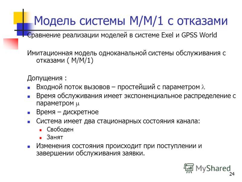 24 Модель системы М/М/1 с отказами Сравнение реализации моделей в системе Exel и GPSS World Имитационная модель одноканальной системы обслуживания с отказами ( M/M/1) Допущения : Входной поток вызовов – простейший с параметром Время обслуживания имее