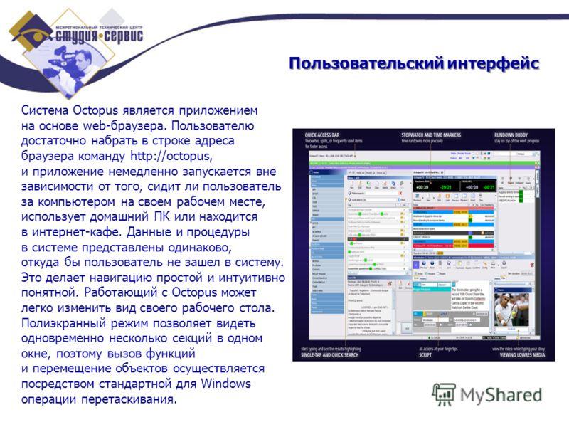 Пользовательский интерфейс Система Octopus является приложением на основе web-браузера. Пользователю достаточно набрать в строке адреса браузера команду http://octopus, и приложение немедленно запускается вне зависимости от того, сидит ли пользовател
