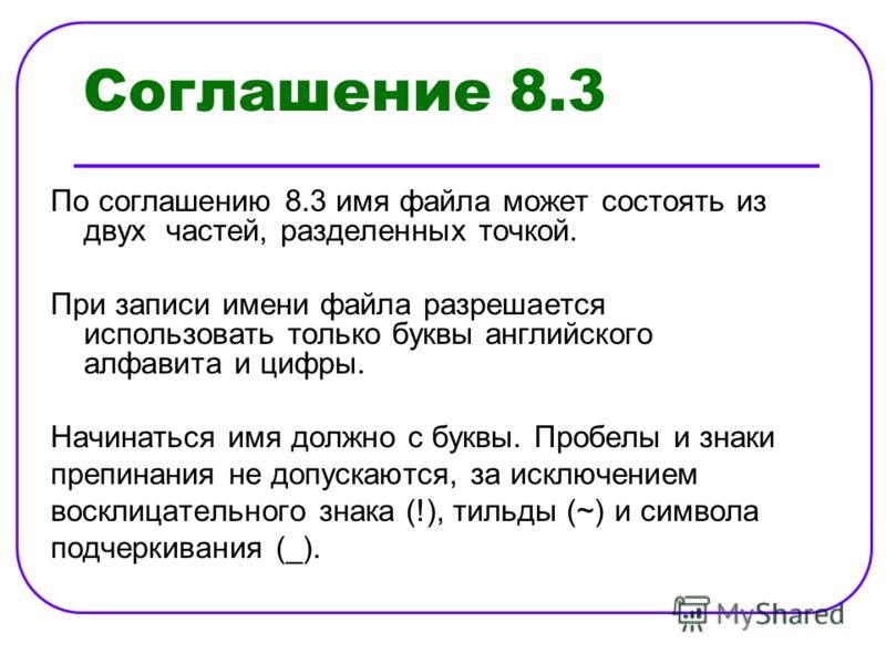 Соглашение 8.3 По соглашению 8.3 имя файла может состоять из двух частей, разделенных точкой. При записи имени файла разрешается использовать только буквы английского алфавита и цифры. Начинаться имя должно с буквы. Пробелы и знаки препинания не допу
