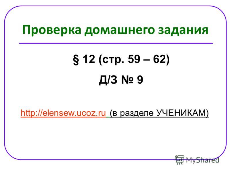 Проверка домашнего задания § 12 (стр. 59 – 62) Д/З 9 http://elensew.ucoz.ruhttp://elensew.ucoz.ru (в разделе УЧЕНИКАМ)