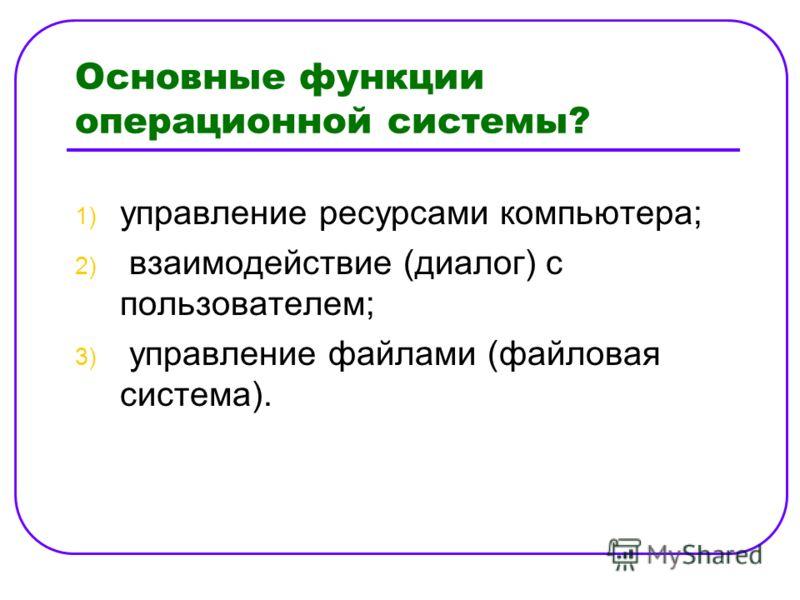Основные функции операционной системы? 1) управление ресурсами компьютера; 2) взаимодействие (диалог) с пользователем; 3) управление файлами (файловая система).