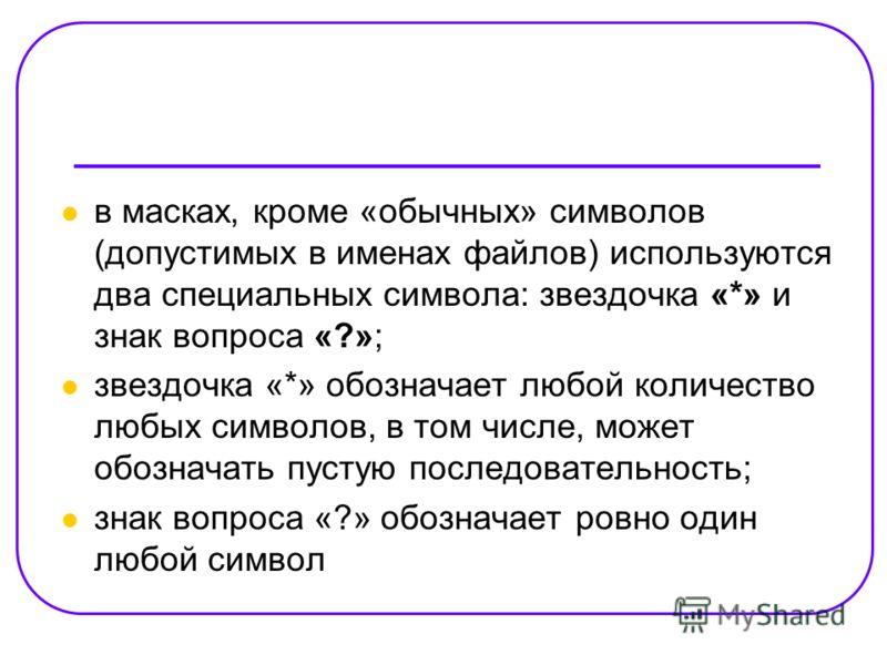 в масках, кроме «обычных» символов (допустимых в именах файлов) используются два специальных символа: звездочка «*» и знак вопроса «?»; звездочка «*» обозначает любой количество любых символов, в том числе, может обозначать пустую последовательность;