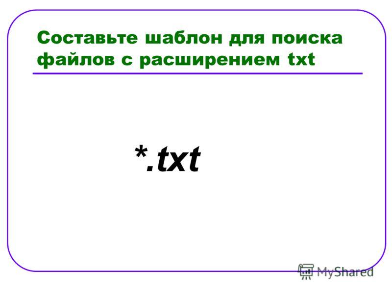 Составьте шаблон для поиска файлов с расширением txt *.txt