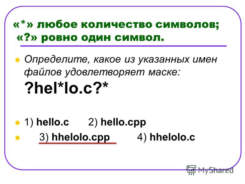 «*» любое количество символов; «?» ровно один символ. Определите, какое из указанных имен файлов удовлетворяет маске: ?hel*lo.c?* 1) hello.c 2) hello.cpp 3) hhelolo.cpp 4) hhelolo.c