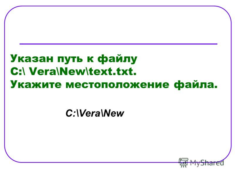 Указан путь к файлу C:\ Vera\New\text.txt. Укажите местоположение файла. C:\Vera\New