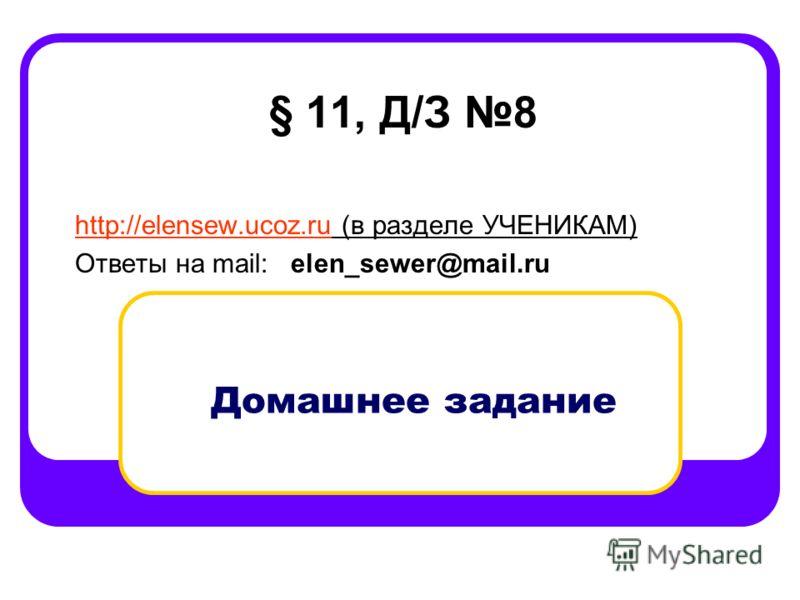 Домашнее задание § 11, Д/З 8 http://elensew.ucoz.ruhttp://elensew.ucoz.ru (в разделе УЧЕНИКАМ) Ответы на mail: elen_sewer@mail.ru
