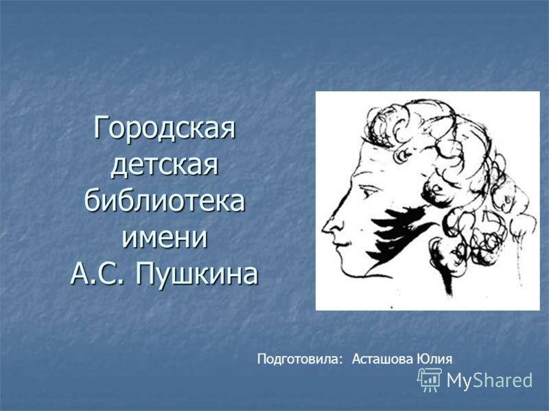 Городская детская библиотека имени А.С. Пушкина Подготовила: Асташова Юлия