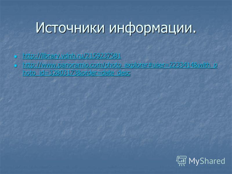 Источники информации. http://library.vdnh.ru/2159237581 http://library.vdnh.ru/2159237581 http://library.vdnh.ru/2159237581 http://www.panoramio.com/photo_explorer#user=2233414&with_p hoto_id=32803173&order=date_desc http://www.panoramio.com/photo_ex