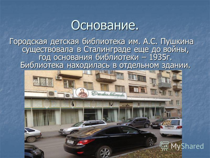 Основание. Городская детская библиотека им. А.С. Пушкина существовала в Сталинграде еще до войны, год основания библиотеки – 1935г. Библиотека находилась в отдельном здании.