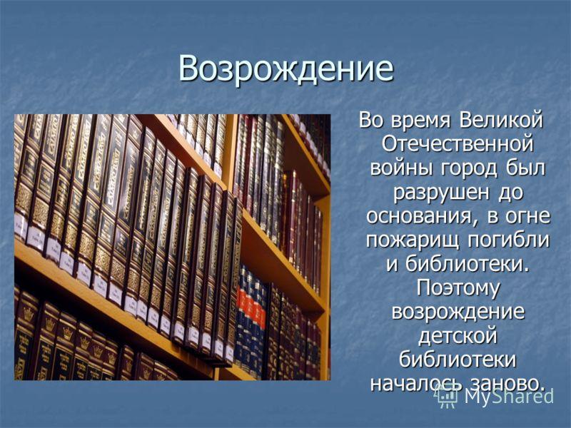 Возрождение Во время Великой Отечественной войны город был разрушен до основания, в огне пожарищ погибли и библиотеки. Поэтому возрождение детской библиотеки началось заново. Во время Великой Отечественной войны город был разрушен до основания, в огн