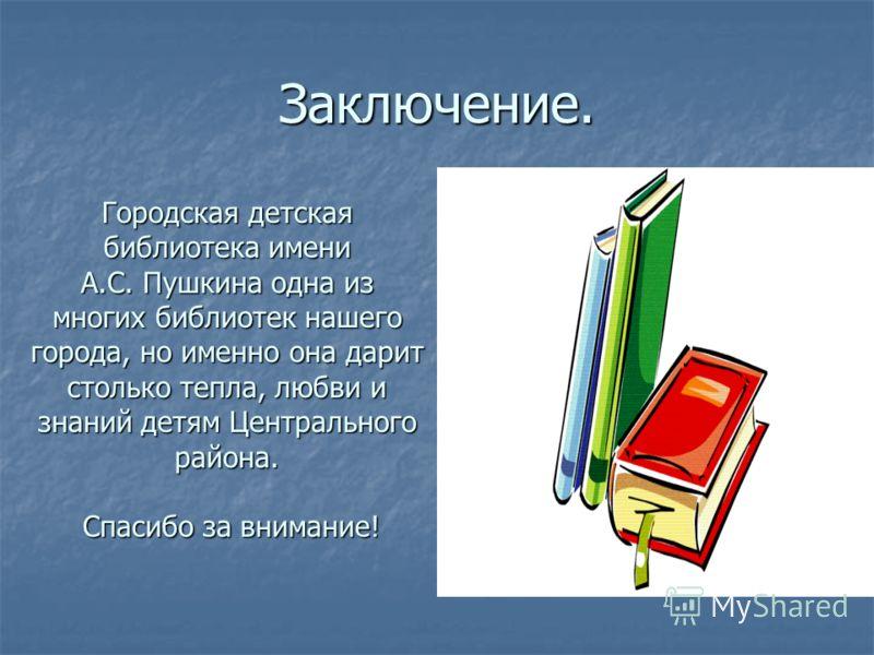 Заключение. Городская детская библиотека имени А.С. Пушкина одна из многих библиотек нашего города, но именно она дарит столько тепла, любви и знаний детям Центрального района. Спасибо за внимание! Спасибо за внимание!