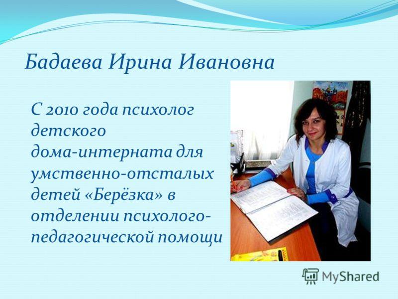 Бадаева Ирина Ивановна С 2010 года психолог детского дома-интерната для умственно-отсталых детей «Берёзка» в отделении психолого- педагогической помощи