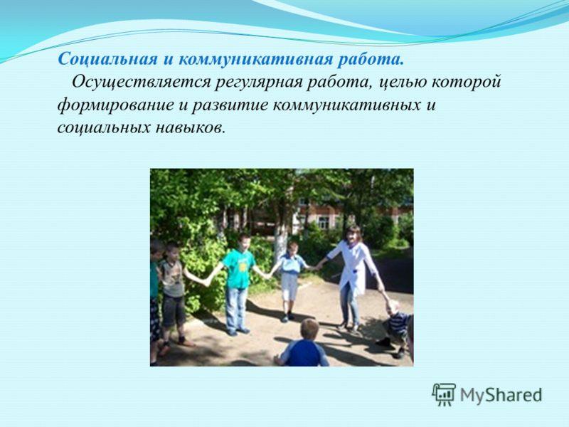 Социальная и коммуникативная работа. Осуществляется регулярная работа, целью которой формирование и развитие коммуникативных и социальных навыков.