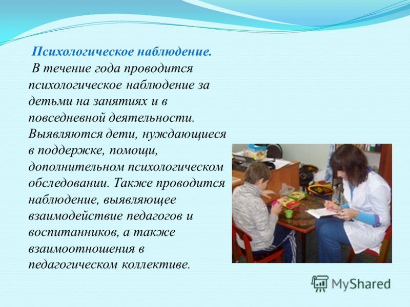 Психологическое наблюдение. В течение года проводится психологическое наблюдение за детьми на занятиях и в повседневной деятельности. Выявляются дети, нуждающиеся в поддержке, помощи, дополнительном психологическом обследовании. Также проводится набл